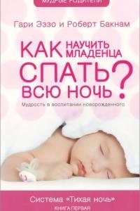 Как научить младенца спать всю ночь? Мудрость в воспитании новорожденного. Книга 1