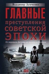 Главные преступления советской эпохи. От перевала Дятлова до палача из Мосгаза