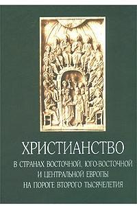 Христианство в странах Восточной, Юго-Восточной и Центральной Европы на пороге второго тысячелетия