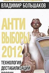 Анти-выборы 2012. Технология дестабилизации России