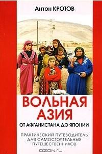 Вольная Азия. От Афганистана до Японии. Практический путеводитель для самостоятельных путешественников
