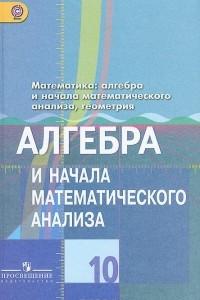 Алгебра и начала математического анализа. 10 класс. Базовый и углубленный уровень