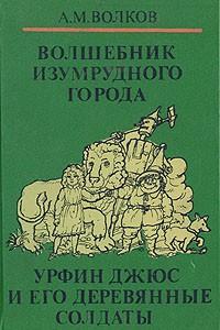 Волшебные сказки в трех книгах. Книга первая. Волшебник Изумрудного города. Урфин Джюс и его деревянные солдаты