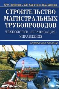 Строительство магистральных трубопроводов. Технологии, организация, управление