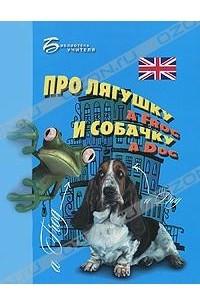 Про лягушку A Frog и собачку A Dog