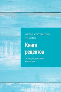Книга рецептов. 168 идей для своей коллекции