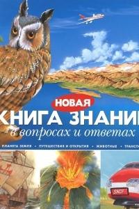 Новая книга знаний в вопросах и ответах. Планета Земля. Путешествия и открытия. Животные. Транспорт