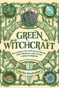 Green Witchcraft. Как открыть для себя магию цветов, трав, деревьев, кристаллов и многое другое