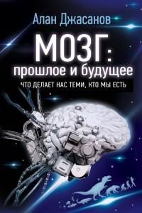 Мозг: прошлое и будущее. Что делает нас теми, кто мы есть