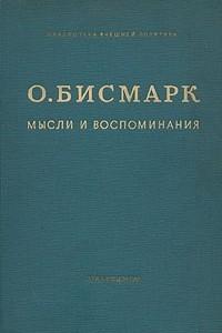 О. Бисмарк. Мысли и воспоминания. В трех томах. Том 1