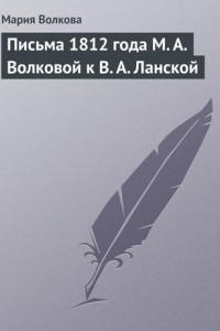 Письма 1812 года М.А.Волковой к В.А.Ланской