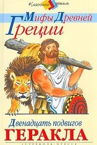 Мифы древней Греции. Двенадцать подвигов Геракла