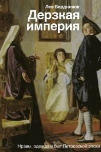 Дерзкая империя. Нравы, одежда и быт Петровской эпохи