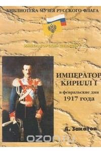 Император Кирилл I в февральские дни 1917 года