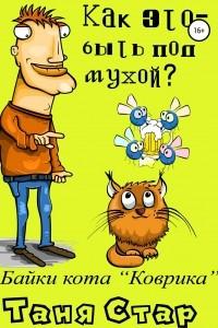 Байки кота Коврика. Как это – быть под мухой? Книга вторая