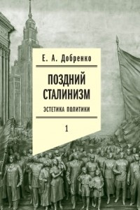Поздний сталинизм. Эстетика политики. Том 1