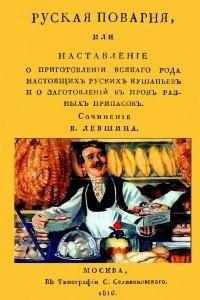 Русская поварня или наставление о приготовлении всякого рода настоящих русских кушаньев и о заготовлении впрок разных припасов