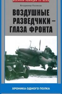 Воздушные разведчики - глаза фронта. Хроника одного полка. 1941-1945