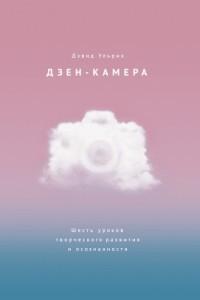 Дзен-камера. Шесть уроков творческого развития и осознанности
