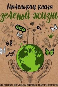 Маленькая книга зеленой жизни: как перестать быть врагом природы и спасти человечество