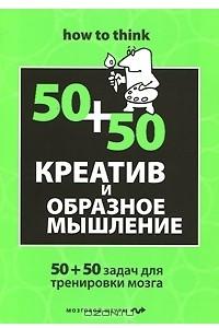 Креатив и образное мышление. 50+50 задач для тренировки