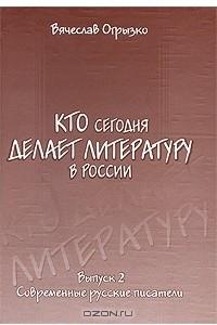 Кто сегодня делает литературу в России. Выпуск 2. Современные русские писатели