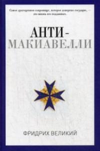 Анти-Макиавелли, или Опыт возражения на Макиавеллиеву науку об образе государственного правления. Фридрих Великий