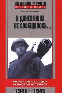 В донесениях не сообщалось. .. Жизнь и смерть солдата Великой Отечественной. 1941-1945