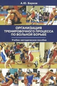 Организация тренировочного процесса по вольной борьбе. Учебно-методическое пособие