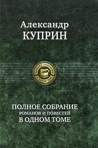 Александр Куприн. Полное собрание романов и повестей в одном томе