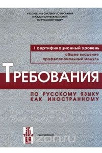 Требования по русскому языку как иностранному. Первый сертификационный уровень. Общее владение. Профессиональный модуль