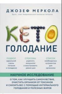 Кето-голодание. Научное исследование о том, как улучшить самочувствие, очистить организм от токсинов