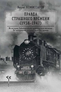 Правда страшного времени. (1938-1947). Из истории Забайкальской транспортной милиции. По материалам государственного архива