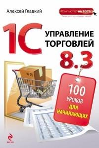 1С Управление торговлей 8. 3. 100 уроков для начинающих
