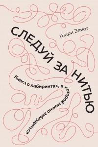 Следуй за нитью: Книга о лабиринтах, в которой можно заблудиться