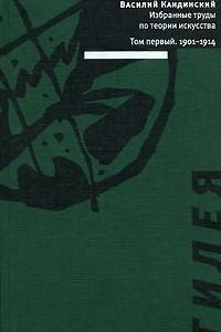 Василий Кандинский. Избранные труды по теории искусства. В 2 томах. Том 1. 1901-1914