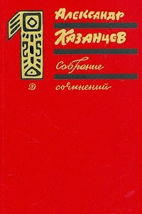 Александр Казанцев. Собрание сочинений в трех томах. Том 1