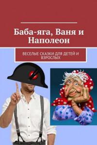 Баба-яга, Ваня и Наполеон. Веселые сказки для детей и взрослых