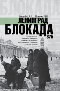 Блокада Ленинграда. Полная хроника - 875 дней и ночей