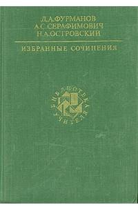 Д. А. Фурманов, А. С. Серафимович, Н. А. Островский. Избранные сочинения