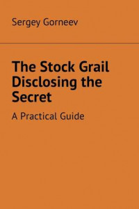 The Stock Grail Disclosing the Secret. APractical Guide