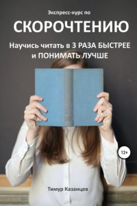 Экспресс-курс по Скорочтению. Научись читать в 3 раза быстрее и понимать лучше