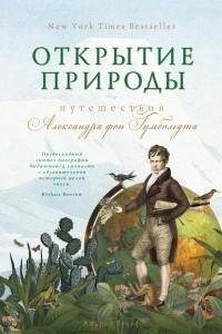 Открытие природы: Путешествия Александра фон Гумбольдта
