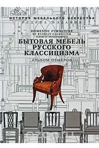 Бытовая мебель русского классицизма. Альбом обмеров