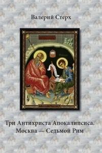 Три Антихриста Апокалипсиса. Москва ? Седьмой Рим