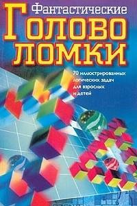 Фантастические головоломки. 70 иллюстрированных логических задач для взрослых и детей