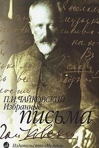П. И. Чайковский. Избранные письма