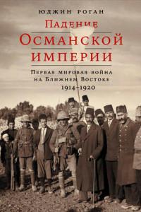 Падение Османской империи. Первая мировая война на Ближнем Востоке, 1914–1920 гг.