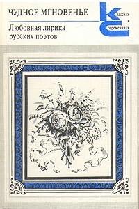 Чудное мгновенье. Любовная лирика русских поэтов. В двух томах. Том 1
