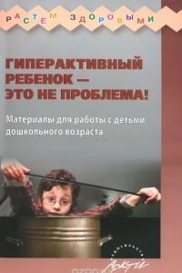 Гиперактивный ребенок - это не проблема! Материалы для работы с детьми дошкольного возраста